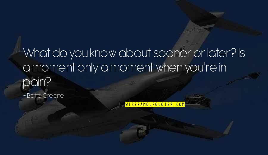Achterbakse Mensen Quotes By Bette Greene: What do you know about sooner or later?