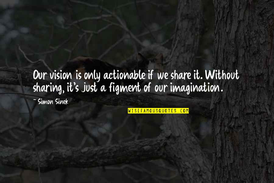 Acies Quotes By Simon Sinek: Our vision is only actionable if we share