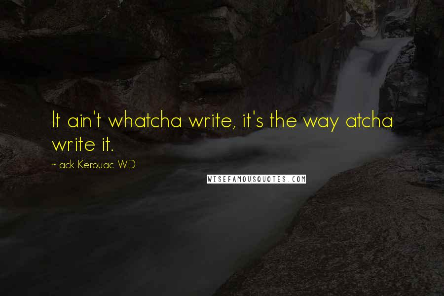 Ack Kerouac WD quotes: It ain't whatcha write, it's the way atcha write it.