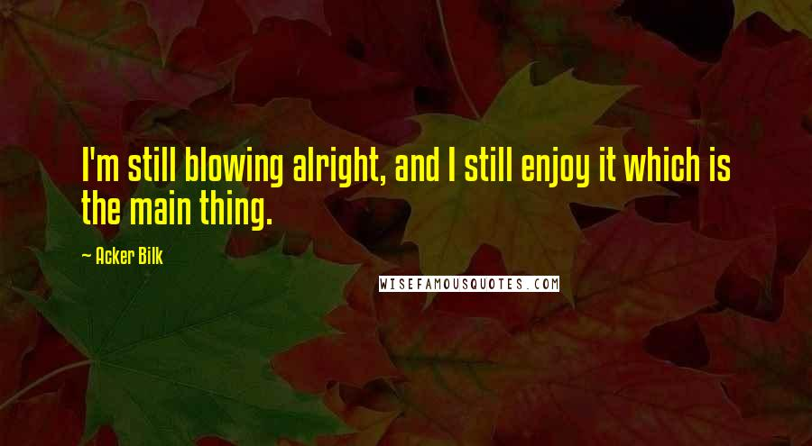 Acker Bilk quotes: I'm still blowing alright, and I still enjoy it which is the main thing.