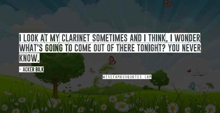 Acker Bilk quotes: I look at my clarinet sometimes and I think, I wonder what's going to come out of there tonight? You never know.