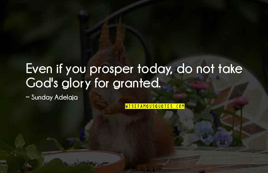 Acontinuing Quotes By Sunday Adelaja: Even if you prosper today, do not take