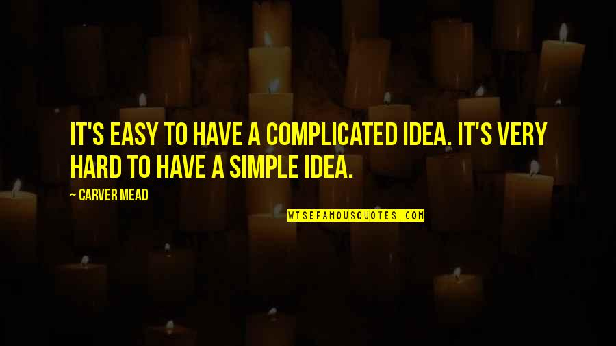Acorn Tree Quotes By Carver Mead: It's easy to have a complicated idea. It's