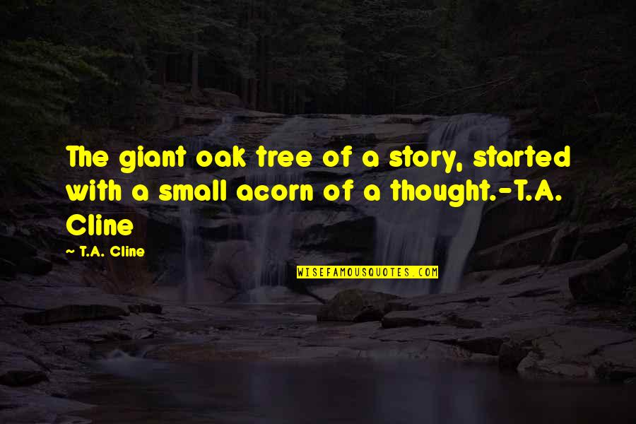 Acorn Tree Quotes By T.A. Cline: The giant oak tree of a story, started