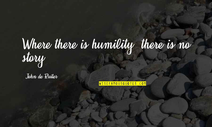 Acoustical Quotes By John De Ruiter: Where there is humility, there is no story.