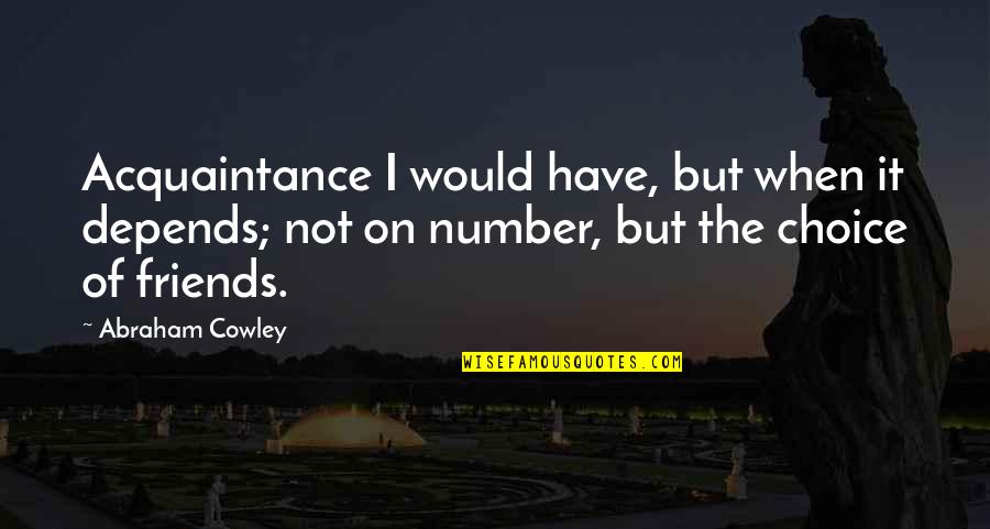 Acquaintance Friendship Quotes By Abraham Cowley: Acquaintance I would have, but when it depends;