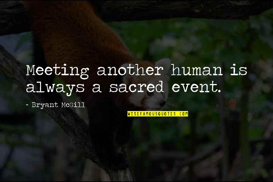 Acquaintance Friendship Quotes By Bryant McGill: Meeting another human is always a sacred event.