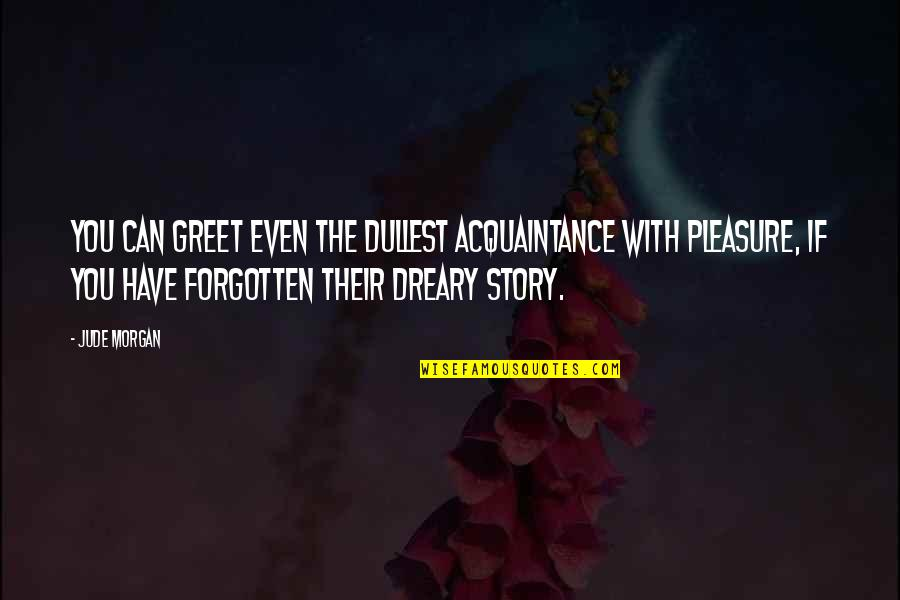 Acquaintance Friendship Quotes By Jude Morgan: You can greet even the dullest acquaintance with