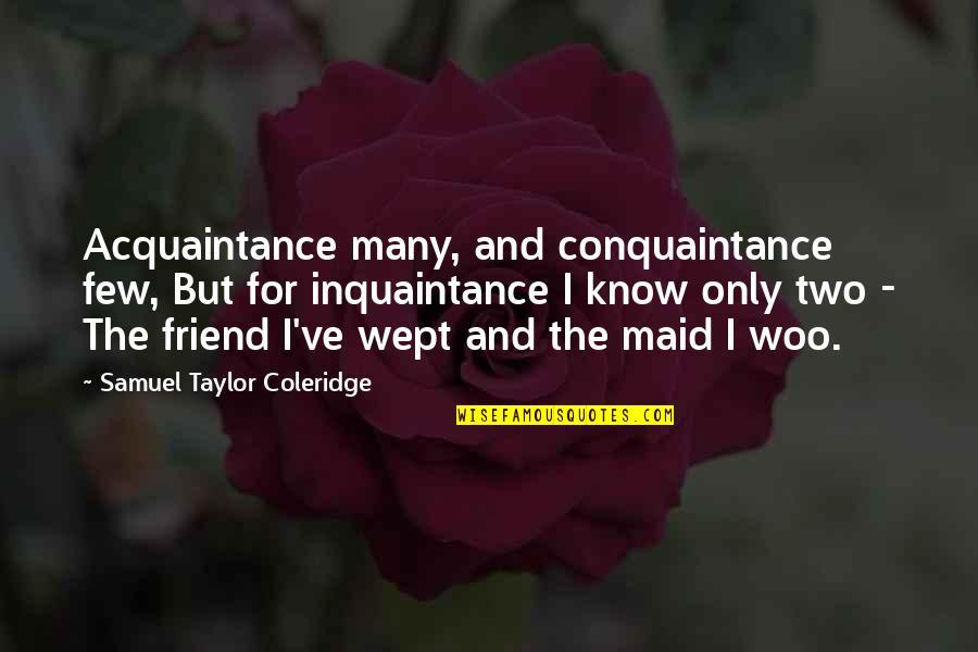 Acquaintance Friendship Quotes By Samuel Taylor Coleridge: Acquaintance many, and conquaintance few, But for inquaintance
