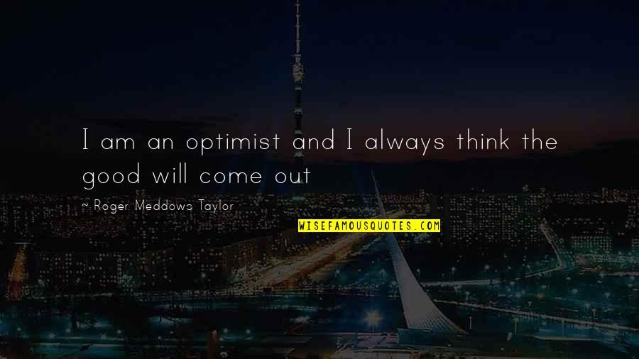 Acquavit Quotes By Roger Meddows Taylor: I am an optimist and I always think