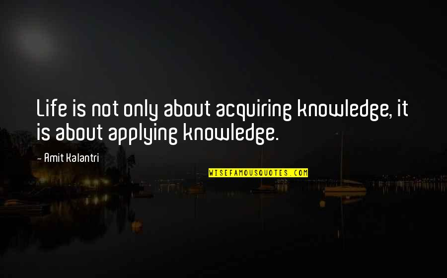 Acquiring Knowledge Quotes By Amit Kalantri: Life is not only about acquiring knowledge, it