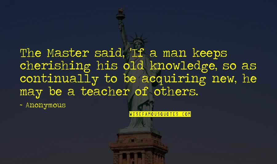 Acquiring Knowledge Quotes By Anonymous: The Master said, 'If a man keeps cherishing