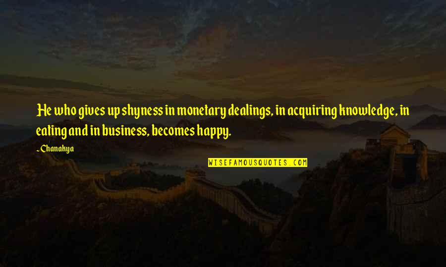 Acquiring Knowledge Quotes By Chanakya: He who gives up shyness in monetary dealings,