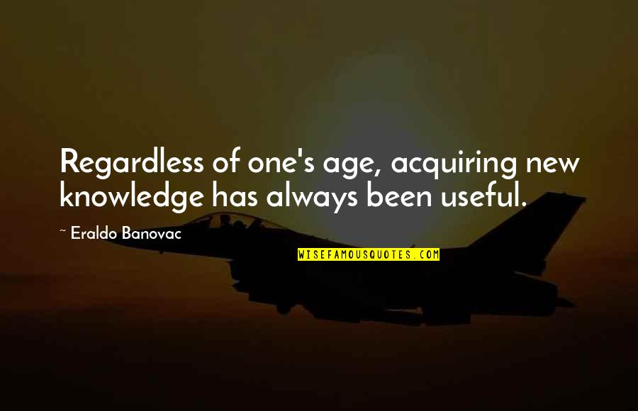 Acquiring Knowledge Quotes By Eraldo Banovac: Regardless of one's age, acquiring new knowledge has