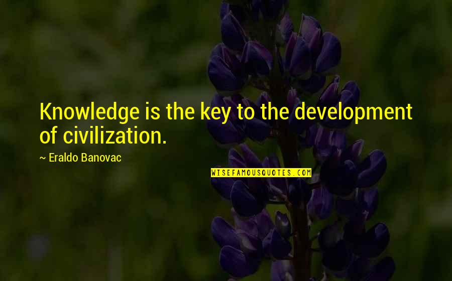 Acquiring Knowledge Quotes By Eraldo Banovac: Knowledge is the key to the development of
