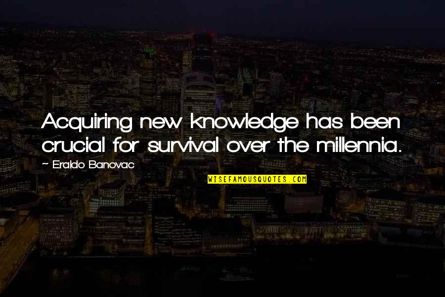 Acquiring Knowledge Quotes By Eraldo Banovac: Acquiring new knowledge has been crucial for survival