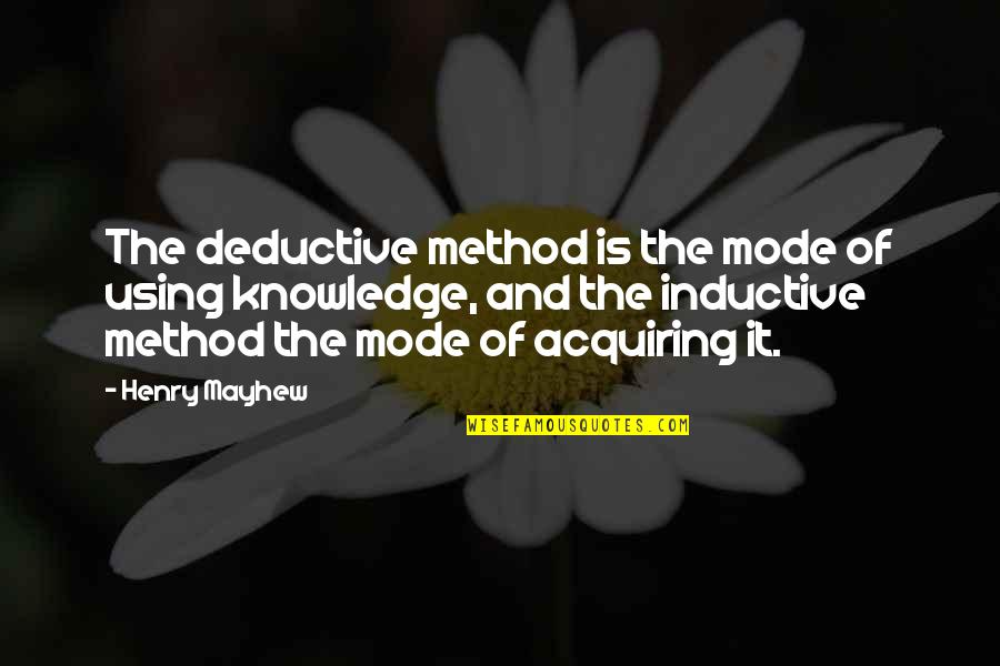 Acquiring Knowledge Quotes By Henry Mayhew: The deductive method is the mode of using