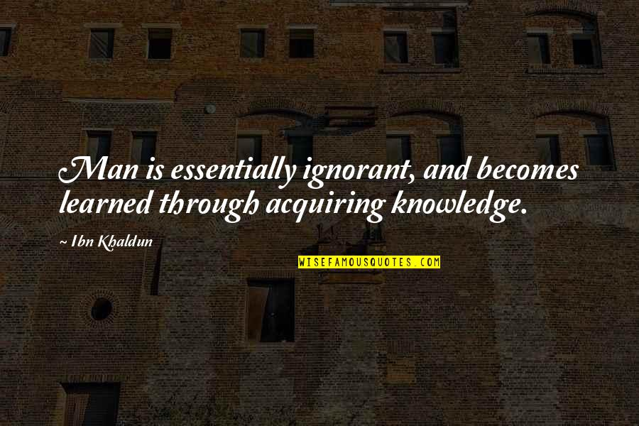 Acquiring Knowledge Quotes By Ibn Khaldun: Man is essentially ignorant, and becomes learned through