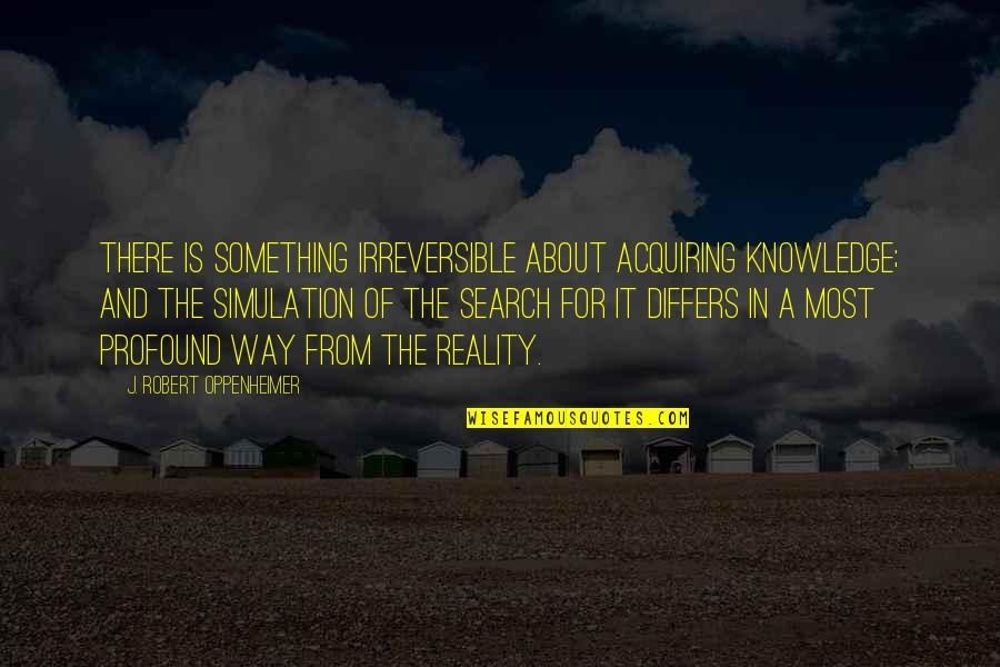 Acquiring Knowledge Quotes By J. Robert Oppenheimer: There is something irreversible about acquiring knowledge; and