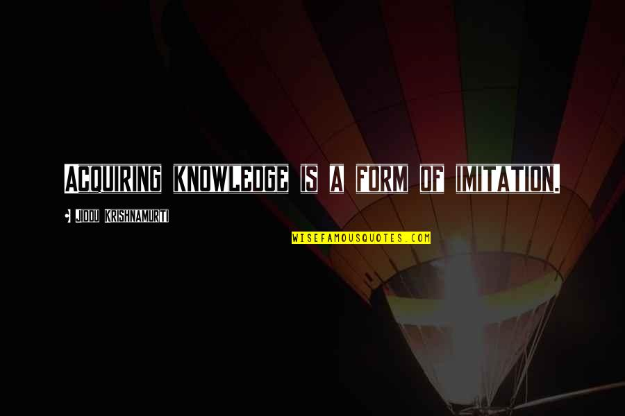 Acquiring Knowledge Quotes By Jiddu Krishnamurti: Acquiring knowledge is a form of imitation.