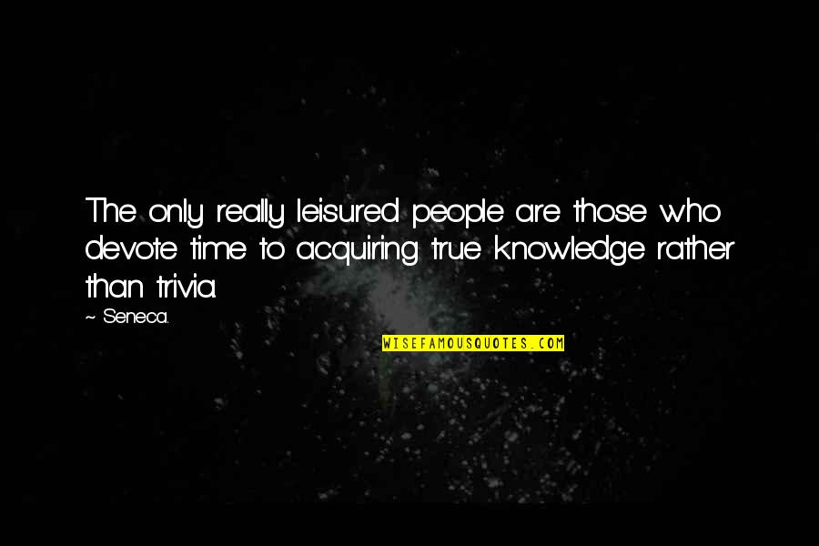 Acquiring Knowledge Quotes By Seneca.: The only really leisured people are those who