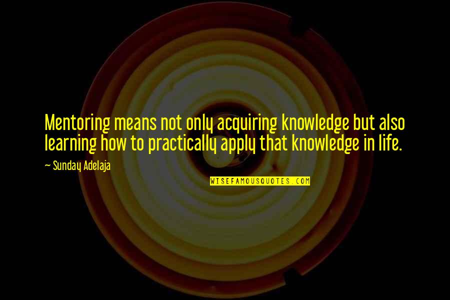 Acquiring Knowledge Quotes By Sunday Adelaja: Mentoring means not only acquiring knowledge but also