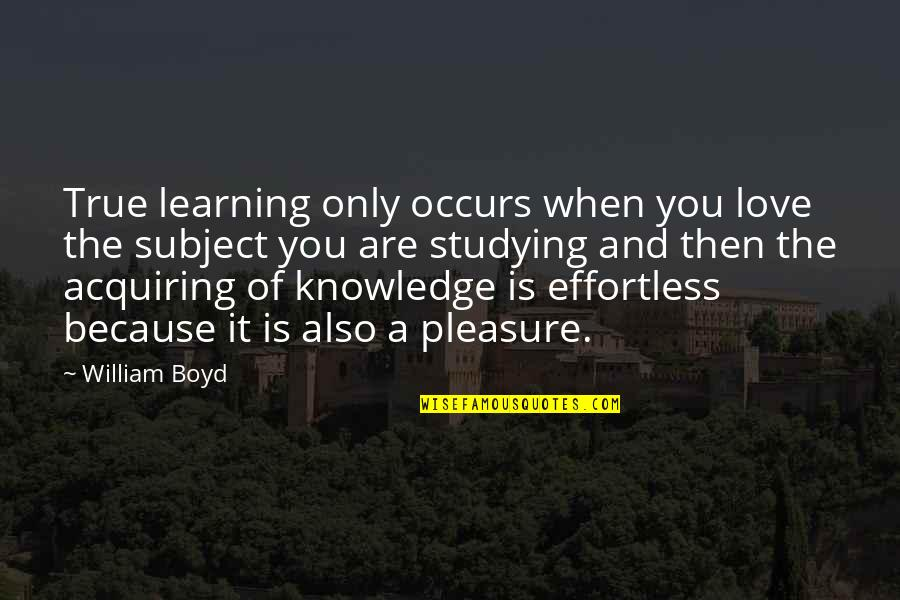 Acquiring Knowledge Quotes By William Boyd: True learning only occurs when you love the
