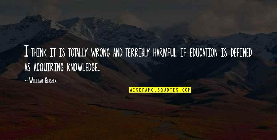 Acquiring Knowledge Quotes By William Glasser: I think it is totally wrong and terribly