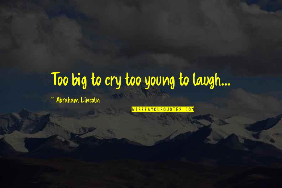 Acquittances Quotes By Abraham Lincoln: Too big to cry too young to laugh...