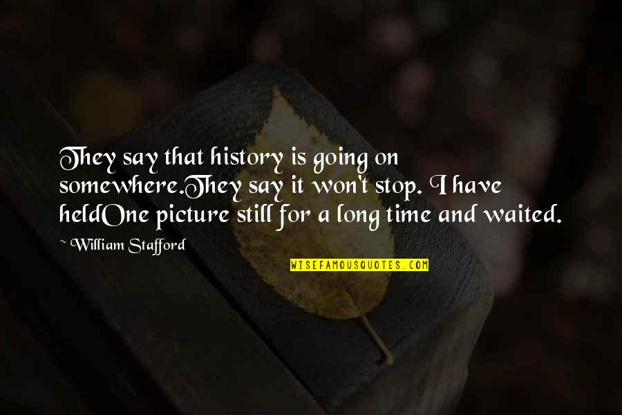 Acquittances Quotes By William Stafford: They say that history is going on somewhere.They