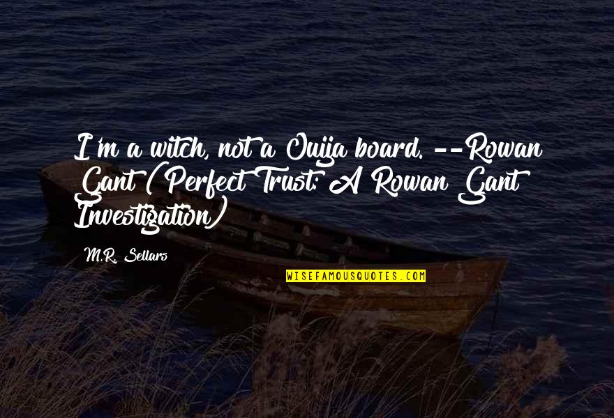 """Acquitting Quotes By M.R. Sellars: I'm a witch, not a Ouija board.""""--Rowan Gant"""