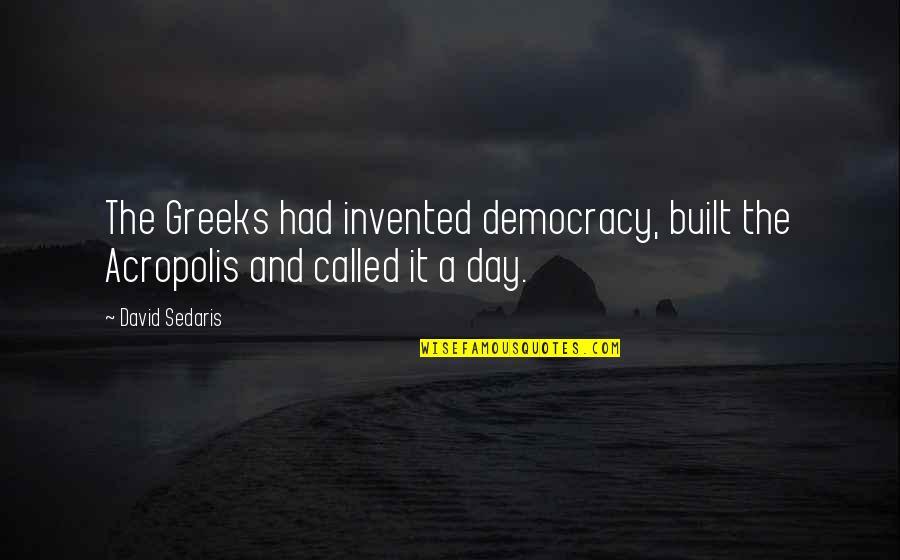 Acropolis Quotes By David Sedaris: The Greeks had invented democracy, built the Acropolis