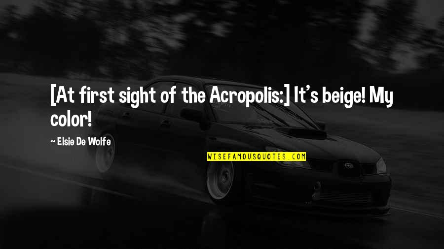 Acropolis Quotes By Elsie De Wolfe: [At first sight of the Acropolis:] It's beige!
