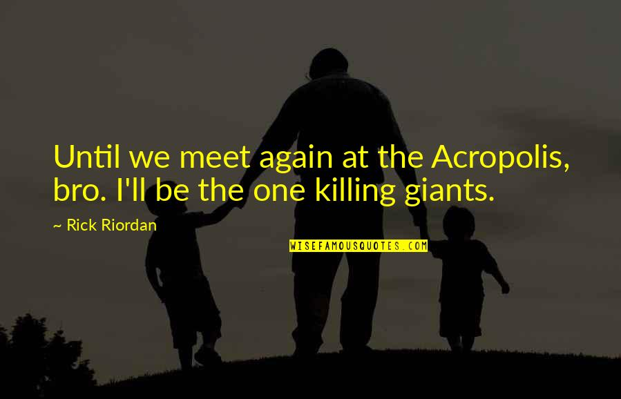 Acropolis Quotes By Rick Riordan: Until we meet again at the Acropolis, bro.