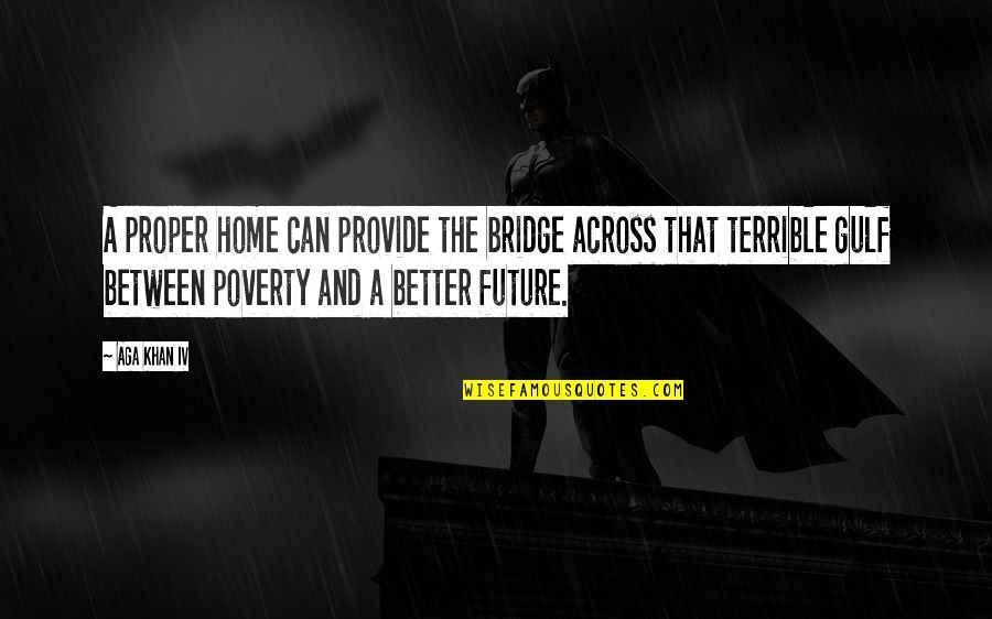Across The Bridge Quotes By Aga Khan IV: A proper home can provide the bridge across