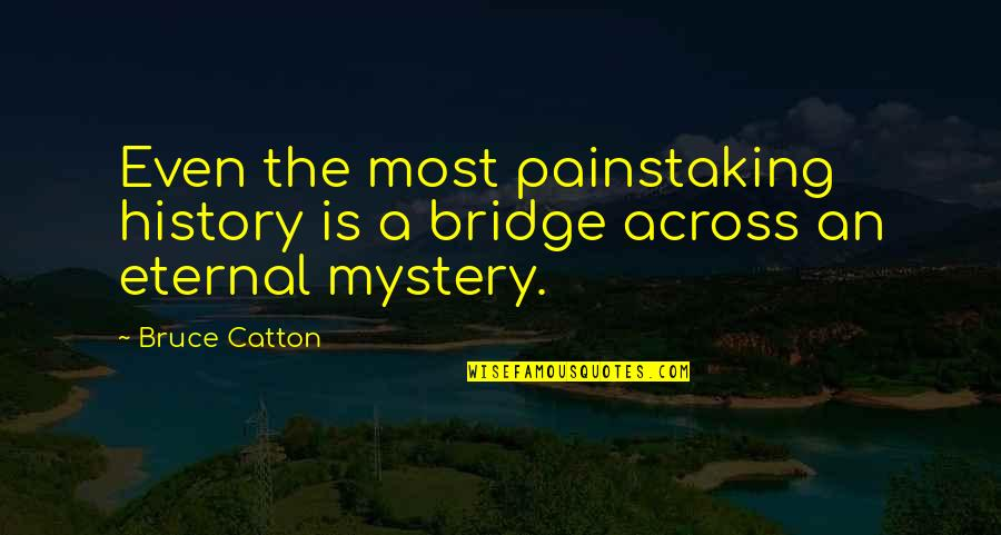 Across The Bridge Quotes By Bruce Catton: Even the most painstaking history is a bridge