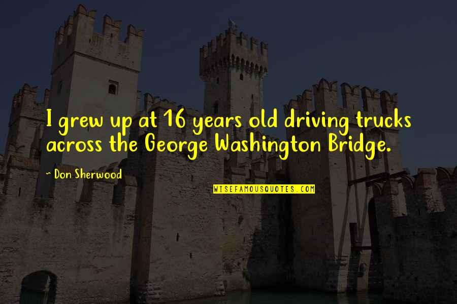 Across The Bridge Quotes By Don Sherwood: I grew up at 16 years old driving