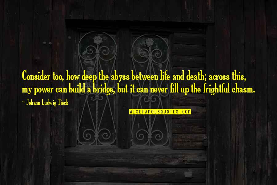 Across The Bridge Quotes By Johann Ludwig Tieck: Consider too, how deep the abyss between life