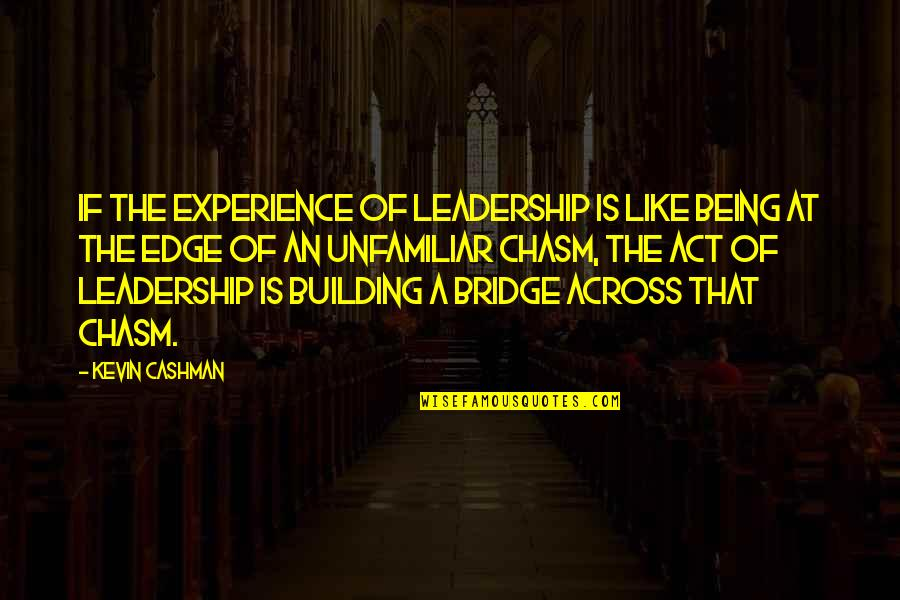 Across The Bridge Quotes By Kevin Cashman: If the experience of leadership is like being