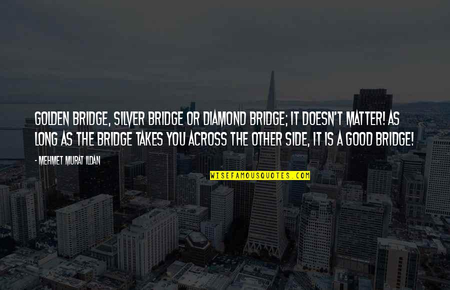 Across The Bridge Quotes By Mehmet Murat Ildan: Golden bridge, silver bridge or diamond bridge; it