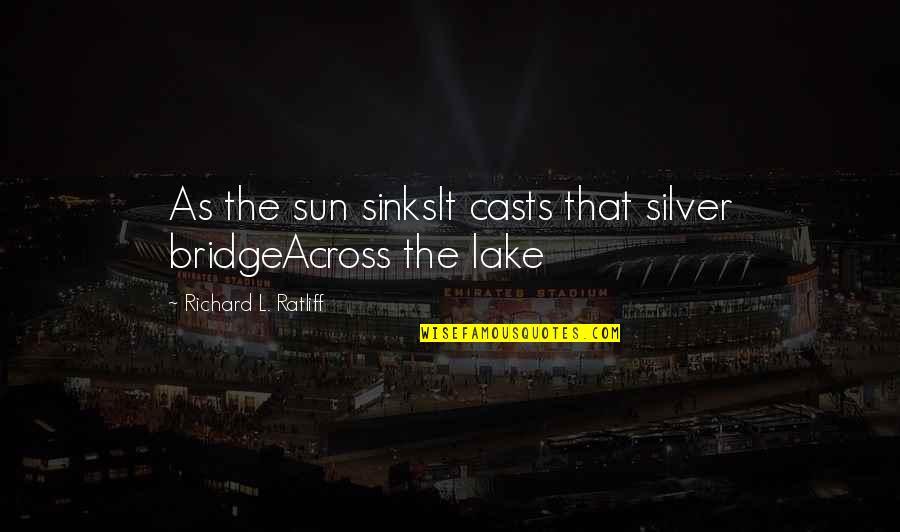 Across The Bridge Quotes By Richard L. Ratliff: As the sun sinksIt casts that silver bridgeAcross