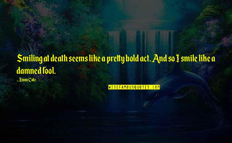 Act Like Fool Quotes By Emm Cole: Smiling at death seems like a pretty bold