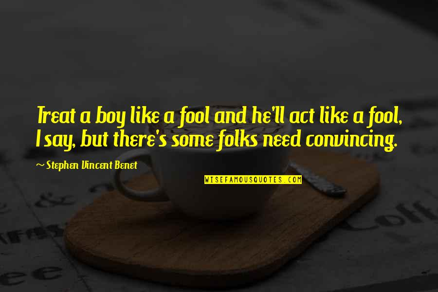 Act Like Fool Quotes By Stephen Vincent Benet: Treat a boy like a fool and he'll
