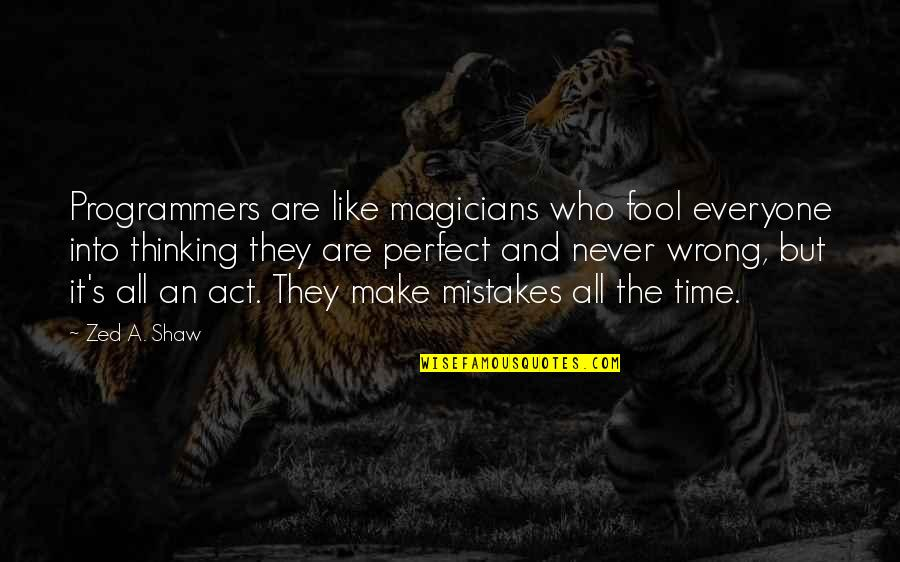 Act Like Fool Quotes By Zed A. Shaw: Programmers are like magicians who fool everyone into