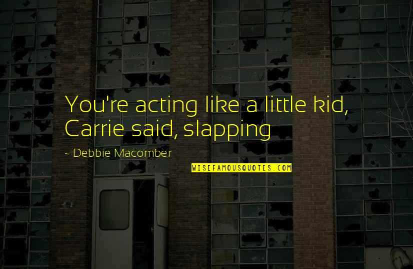 Acting Like A Kid Quotes By Debbie Macomber: You're acting like a little kid, Carrie said,
