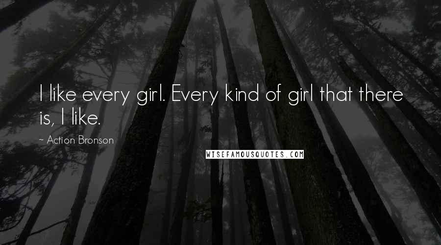 Action Bronson quotes: I like every girl. Every kind of girl that there is, I like.