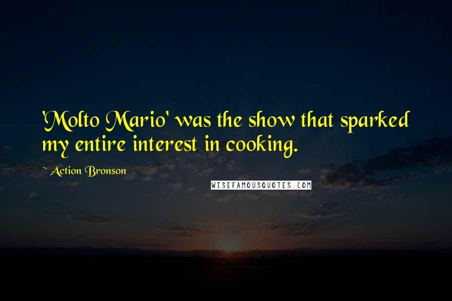 Action Bronson quotes: 'Molto Mario' was the show that sparked my entire interest in cooking.