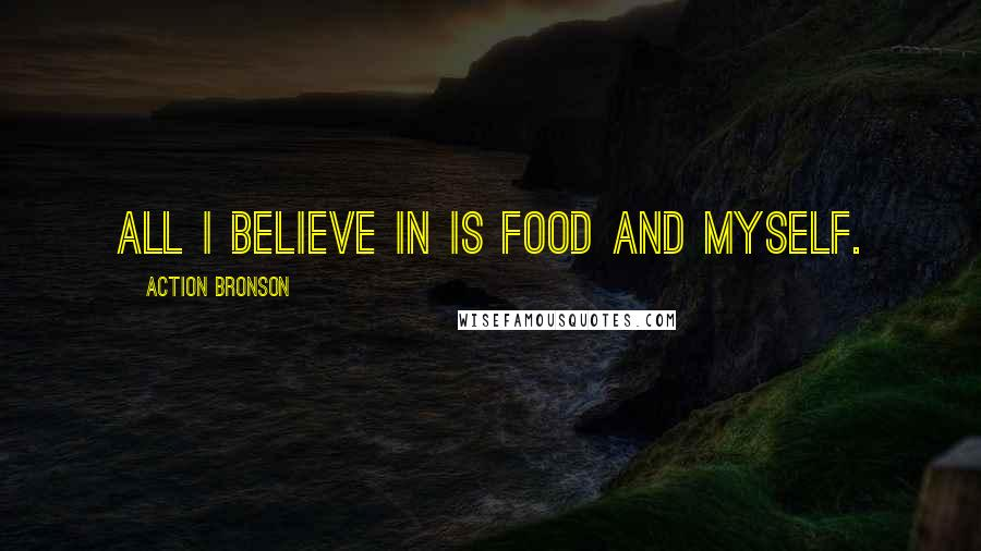 Action Bronson quotes: All I believe in is food and myself.