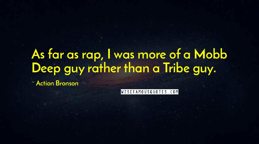Action Bronson quotes: As far as rap, I was more of a Mobb Deep guy rather than a Tribe guy.