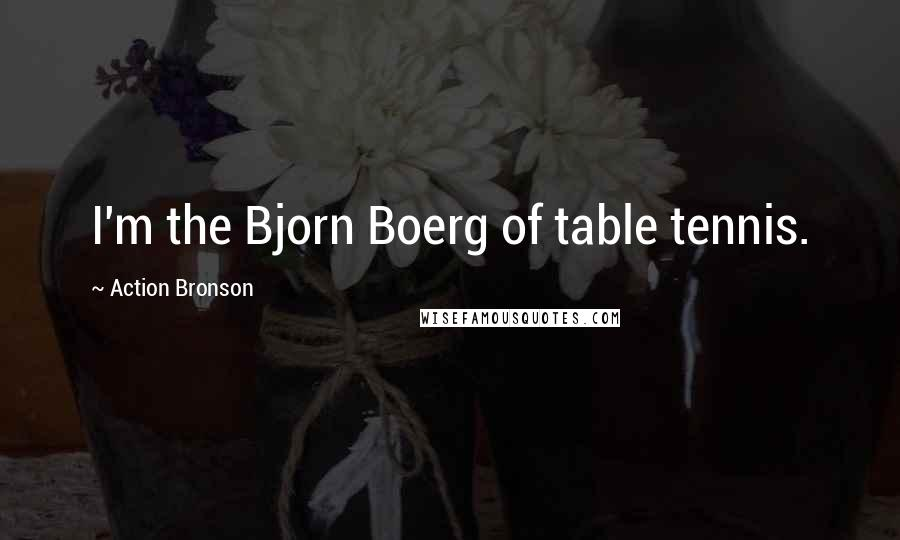 Action Bronson quotes: I'm the Bjorn Boerg of table tennis.